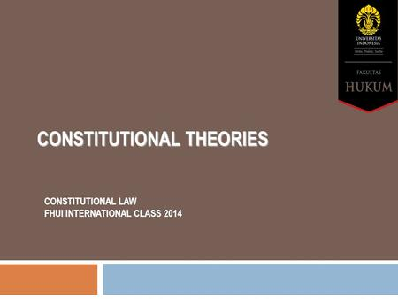 CONSTITUTIONAL THEORIES CONSTITUTIONAL LAW FHUI INTERNATIONAL CLASS 2014.