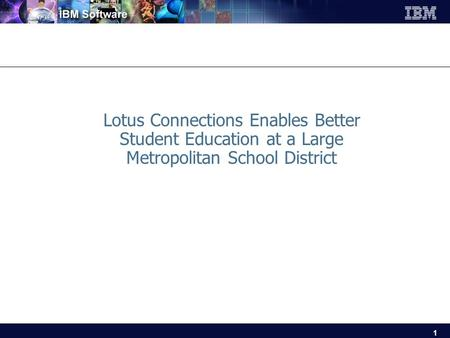 1 Lotus Connections Enables Better Student Education at a Large Metropolitan School District.