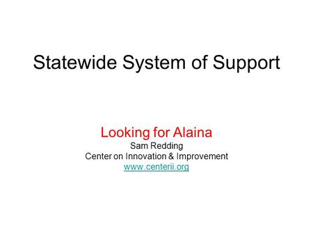 Statewide System of Support Looking for Alaina Sam Redding Center on Innovation & Improvement www.centerii.org.