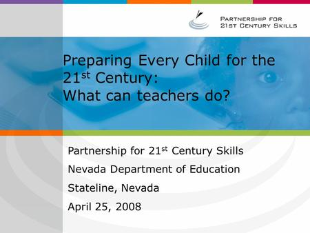 Preparing Every Child for the 21 st Century: What can teachers do? Partnership for 21 st Century Skills Nevada Department of Education Stateline, Nevada.
