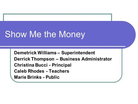 Show Me the Money Demetrick Williams – Superintendent Derrick Thompson – Business Administrator Christina Bucci - Principal Caleb Rhodes - Teachers Marie.