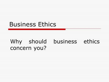 Business Ethics Why should business ethics concern you?