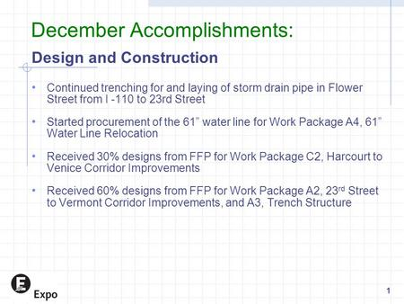 December Accomplishments: Design and Construction Continued trenching for and laying of storm drain pipe in Flower Street from I -110 to 23rd Street Started.