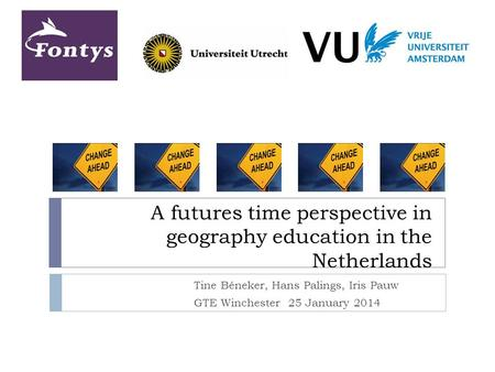 A futures time perspective in geography education in the Netherlands Tine Béneker, Hans Palings, Iris Pauw GTE Winchester 25 January 2014.