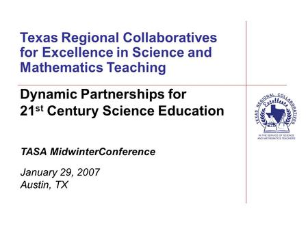 Texas Regional Collaboratives for Excellence in Science and Mathematics Teaching TASA MidwinterConference January 29, 2007 Austin, TX Dynamic Partnerships.