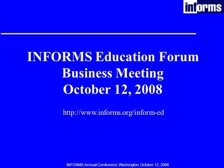 INFORMS Annual Conference, Washington, October 12, 2008 INFORMS Education Forum Business Meeting October 12, 2008