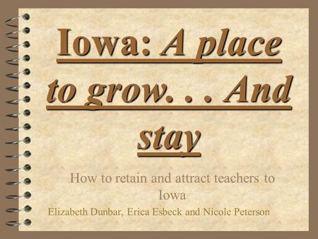 Iowa: A place to grow... And stay How to retain and attract teachers to Iowa Elizabeth Dunbar, Erica Esbeck and Nicole Peterson.
