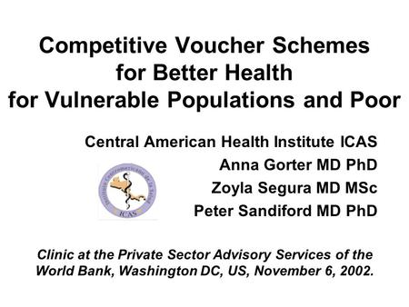 Competitive Voucher Schemes for Better Health for Vulnerable Populations and Poor Central American Health Institute ICAS Anna Gorter MD PhD Zoyla Segura.