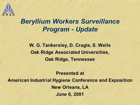 Beryllium Workers Surveillance Program - Update W. G. Tankersley, D. Cragle, S. Wells Oak Ridge Associated Universities, Oak Ridge, Tennessee Presented.