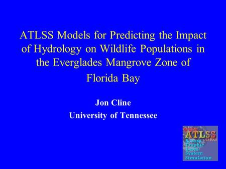 ATLSS Models for Predicting the Impact of Hydrology on Wildlife Populations in the Everglades Mangrove Zone of Florida Bay Jon Cline University of Tennessee.