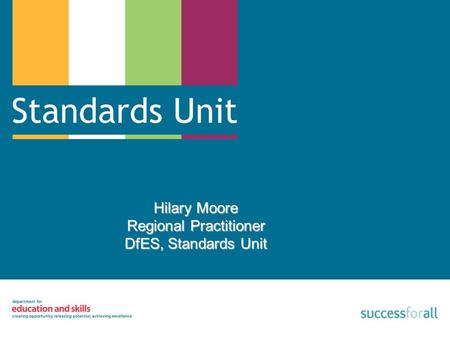 Hilary Moore Regional Practitioner DfES, Standards Unit.