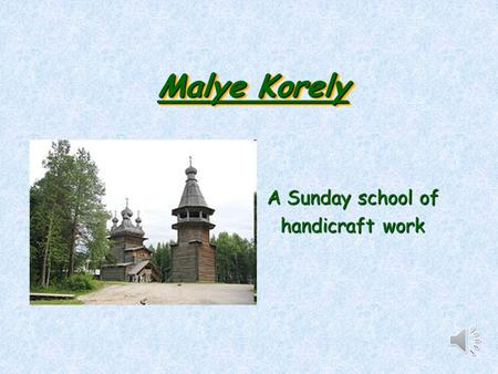 Malye Korely A Sunday school of handicraft work. The aim Easier adaptation of pupils to folk handicraft workEasier adaptation of pupils t.