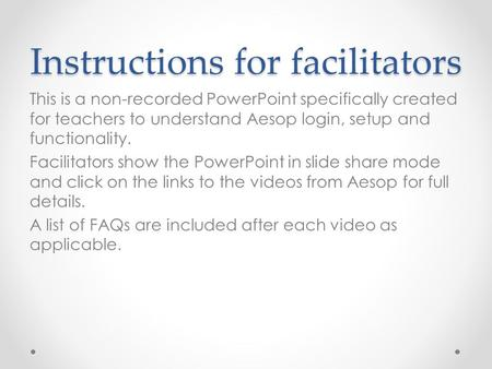 Instructions for facilitators This is a non-recorded PowerPoint specifically created for teachers to understand Aesop login, setup and functionality. Facilitators.