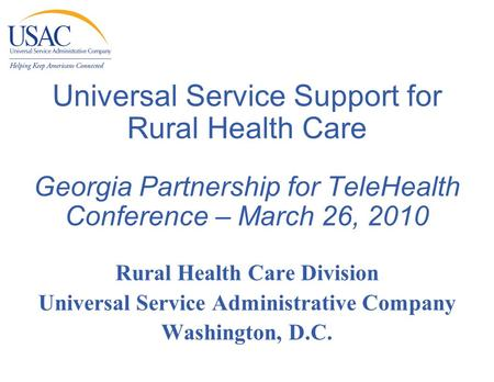 Universal Service Support for Rural Health Care Georgia Partnership for TeleHealth Conference – March 26, 2010 Rural Health Care Division Universal Service.
