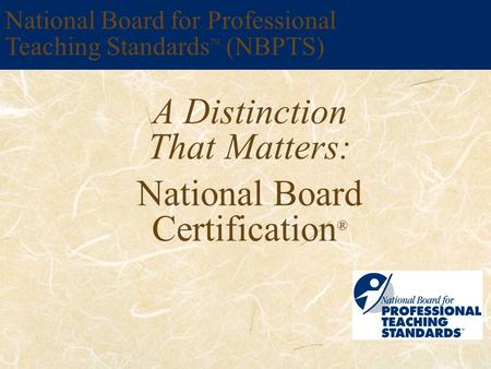 A Distinction That Matters: National Board Certification ® National Board for Professional Teaching Standards TM (NBPTS)