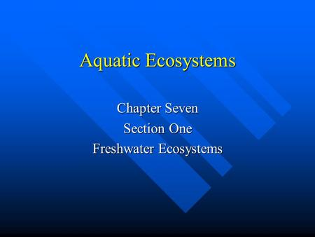 Aquatic Ecosystems Chapter Seven Section One Freshwater Ecosystems.
