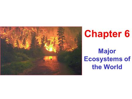 Major Ecosystems of the World Chapter 6. Key Topics 1.Fire 2.Biomes 3.Aquatic Ecosytems.