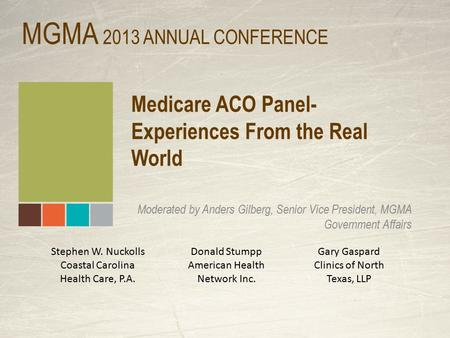 Medicare ACO Panel- Experiences From the Real World Moderated by Anders Gilberg, Senior Vice President, MGMA Government Affairs MGMA 2013 ANNUAL CONFERENCE.