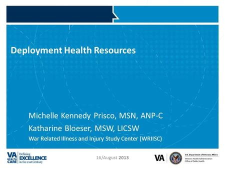 VETERANS HEALTH ADMINISTRATION 16/August 2013 Deployment Health Resources Michelle Kennedy Prisco, MSN, ANP-C Katharine Bloeser, MSW, LICSW War Related.