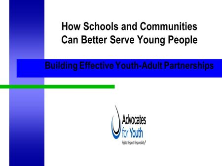 How Schools and Communities Can Better Serve Young People Building Effective Youth-Adult Partnerships.