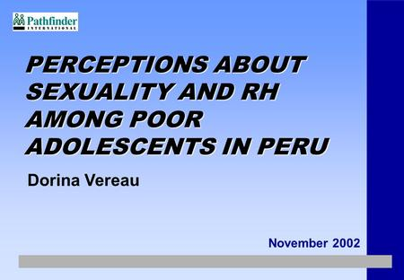 PERCEPTIONS ABOUT SEXUALITY AND RH AMONG POOR ADOLESCENTS IN PERU November 2002 Dorina Vereau.