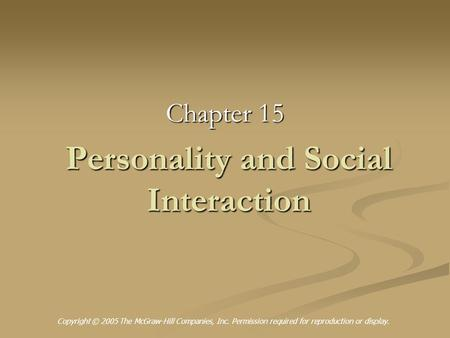 Personality and Social Interaction Chapter 15 Copyright © 2005 The McGraw-Hill Companies, Inc. Permission required for reproduction or display.