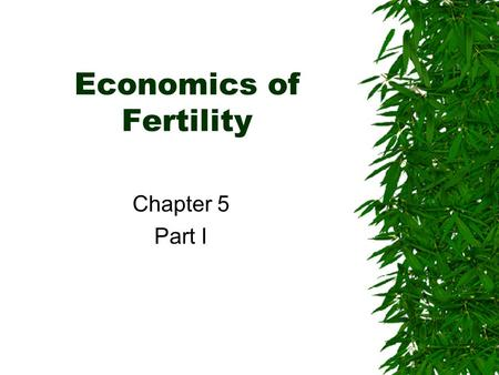 Economics of Fertility Chapter 5 Part I. Economics of Fertility  1960s about 4 million births in the US –Nearly 1 out of every 8 women gave birth between.
