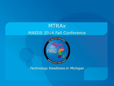 Technology Readiness in Michigan MAEDS 2014 Fall Conference MTRAx.