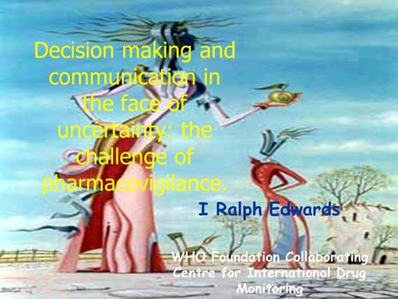 Decision making and communication in the face of uncertainty: the challenge of pharmacovigilance. I Ralph Edwards WHO Foundation Collaborating Centre for.