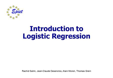 Introduction to Logistic Regression Rachid Salmi, Jean-Claude Desenclos, Alain Moren, Thomas Grein.