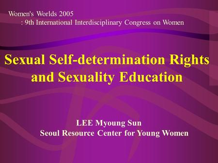 Women's Worlds 2005 : 9th International Interdisciplinary Congress on Women Sexual Self-determination Rights and Sexuality Education LEE Myoung Sun Seoul.