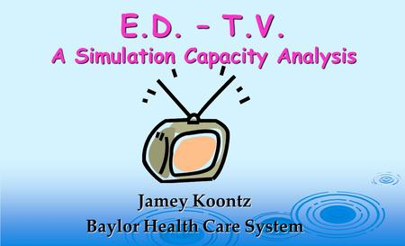 E.D. – T.V. A Simulation Capacity Analysis Jamey Koontz Baylor Health Care System.