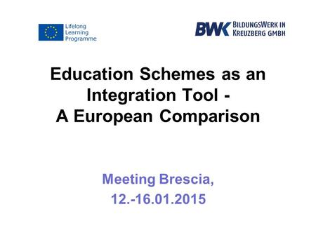 Education Schemes as an Integration Tool - A European Comparison Meeting Brescia, 12.-16.01.2015.