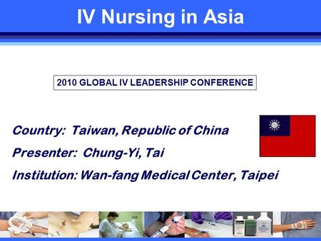 IV Nursing in Asia Country: Taiwan, Republic of China Presenter: Chung-Yi, Tai Institution: Wan-fang Medical Center, Taipei Country Flag 2010 GLOBAL IV.