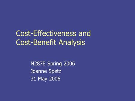 Cost-Effectiveness and Cost-Benefit Analysis N287E Spring 2006 Joanne Spetz 31 May 2006.