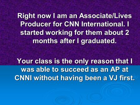 Right now I am an Associate/Lives Producer for CNN International. I started working for them about 2 months after I graduated. Your class is the only.