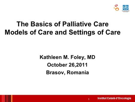 Institut Català d'Oncologia The Basics of Palliative Care Models of Care and Settings of Care Kathleen M. Foley, MD October 26,2011 Brasov, Romania 1.