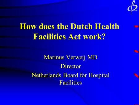 How does the Dutch Health Facilities Act work? Marinus Verweij MD Director Netherlands Board for Hospital Facilities.