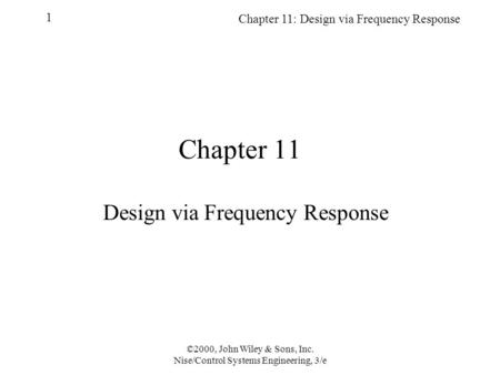 Chapter 11: Design via Frequency Response 1 ©2000, John Wiley & Sons, Inc. Nise/Control Systems Engineering, 3/e Chapter 11 Design via Frequency Response.