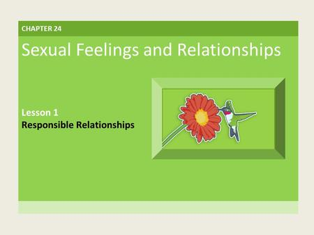 CHAPTER 24 Sexual Feelings and Relationships Lesson 1 Responsible Relationships.