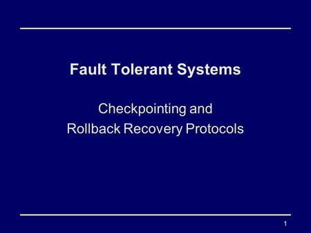 1 Fault Tolerant Systems Checkpointing and Rollback Recovery Protocols.