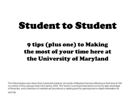 Student to Student 9 tips (plus one) to Making the most of your time here at the University of Maryland The following tips were drawn from comments made.