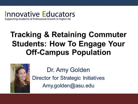 Tracking & Retaining Commuter Students: How To Engage Your Off-Campus Population Dr. Amy Golden Director for Strategic Initiatives