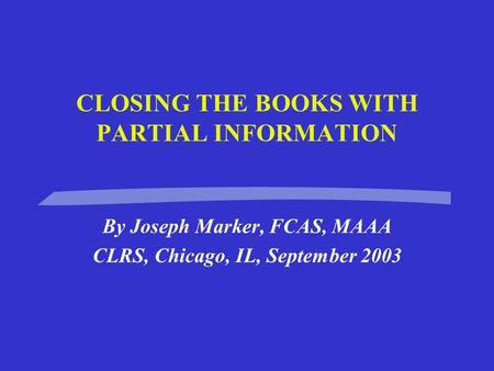 CLOSING THE BOOKS WITH PARTIAL INFORMATION By Joseph Marker, FCAS, MAAA CLRS, Chicago, IL, September 2003.