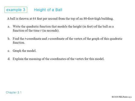 Example 3 Height of a Ball Chapter 3.1 A ball is thrown at 64 feet per second from the top of an 80-foot-high building. a.Write the quadratic function.