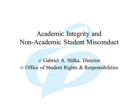 Academic Integrity and Non-Academic Student Misconduct Gabriel A. Slifka, Director Office of Student Rights & Responsibilities.
