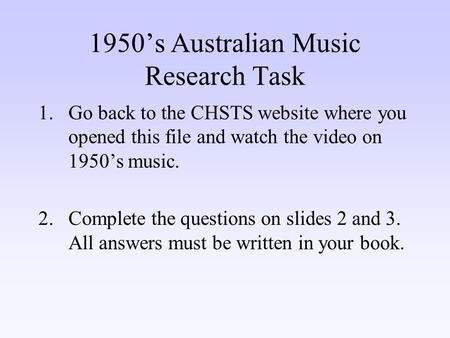1950's Australian Music Research Task 1.Go back to the CHSTS website where you opened this file and watch the video on 1950's music. 2.Complete the questions.