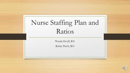 Nurse Staffing Plan and Ratios Wanda Ewell, RN Robin Patch, RN.
