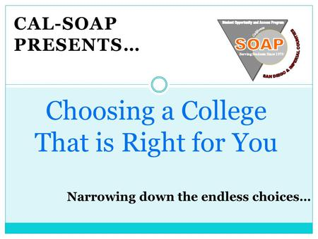 CAL-SOAP PRESENTS… Choosing a College That is Right for You.