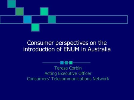 Consumer perspectives on the introduction of ENUM in Australia Teresa Corbin Acting Executive Officer Consumers' Telecommunications Network.